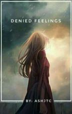 Denied Feelings | COMPLETED by ashjtc