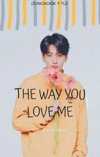 The Way You Love Me (Jungkook y Tú) by Shizudei