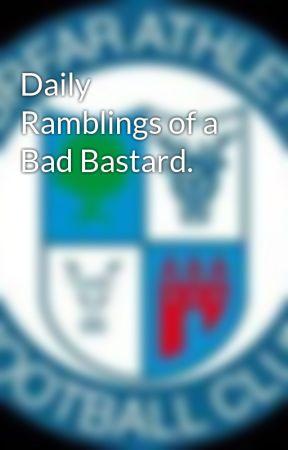 Daily Ramblings of a Bad Bastard. by TheBigBadBastard