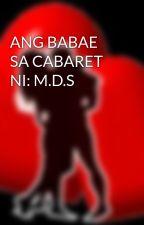 ANG BABAE SA CABARET NI: M.D.S by HeartRomances