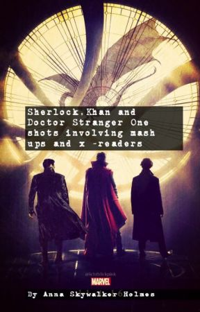 Sherlock,Khan and Doctor Stranger One shots involving mash ups and x -readers by AnnaSkywalkerHolmes