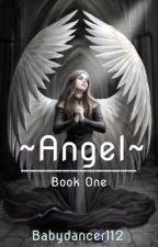 ~ Angel ~ (BOOK ONE) by Babydancer112
