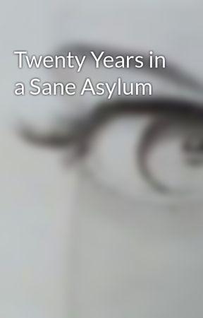 Twenty Years in a Sane Asylum by rosiebrooklin