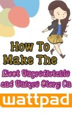 How To Write The Most Unpredictable and Unique Story On Wattpad by letmefeelthemagic