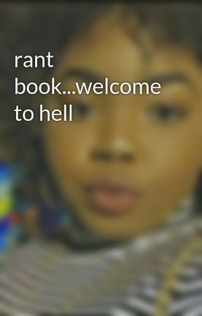 rant book...welcome to hell by Blue_Evergreene