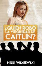 ¿Quién robó la virginidad de Caitlin? by -wonderlandbabe
