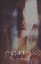 Fragmentada (Em hiatus) by KarianeMoura