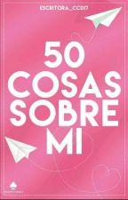 50 Cosas Sobre Mi💕 by Escritora_Ccd17