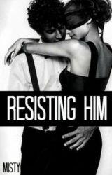 Resisting Him. by Misty_27