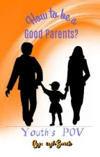 How to be a good Parents?(Youth's Point of View) by eyhSmik