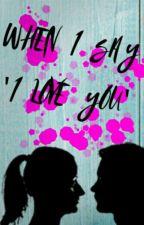 "When I say ""I Love You"" by cafrenia12"