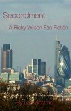 Secondment (A Ricky Wilson Fan Fiction)  by upagainstme