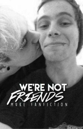 We're Not Friends // muke fanfic by lukeyyylrh