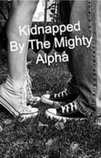 Kidnapped By The Mighty Alpha by Unique_Love13