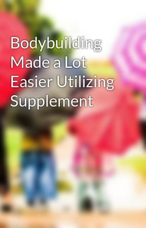 Bodybuilding Made a Lot Easier Utilizing Supplement by duckvon51