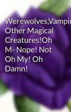Werewolves,Vampires,and Other Magical Creatures!Oh M- Nope! Not Oh My! Oh Damn! by Lexurple
