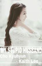 MY STUPID HUSBAND - CHO KYUHYUN by OnyxSky