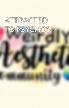 ATTRACTED TO PSYCHOS by KrystaLAZZZYtion