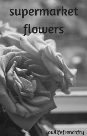 supermarket flowers by lowlifefrenchfry