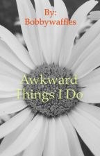 Awkward Things I Do by Bobbywaffels23