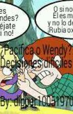 ¿Pacífica o Wendy? decisiones difíciles by dipper10051970