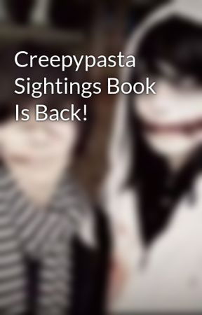 Creepypasta Sightings Book Is Back! by Awesome_Sensei