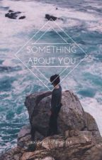 Something About You by xxIdkJustAFangirlxx