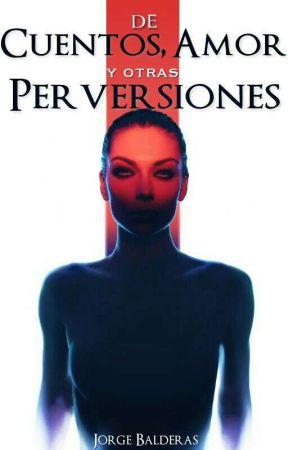 De Cuentos, Amor y Otras Perversiones by JorgeBalderas