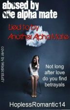 Abused by One Alpha Mate, Lied to by Another Alpha Mate by HoplessRomantic14
