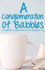 A Conglomeration of Babbles by sky__ray