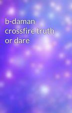 b-daman crossfire truth or dare by zeldalo