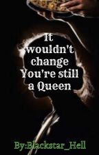It wouldn't change your STILL A QUEEN(book2)~completed~ by blackstar_hell