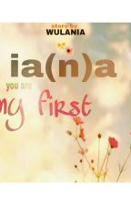 IA(N)A : You Are My First by ulania_pow