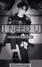 I NEED U - Jungkook x reader by btsbackhugs