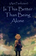 Is This Better Then Being Alone (Aot Fanfiction) [Under Heavy Editing] by MiaWriter05