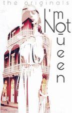I'm Not Queen    THE ORIGINALS by QueenOfTheNight1211