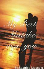 My Best Mistake was you by beatricemoscalu18