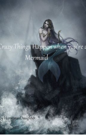 Crazy Things Happen when you're a Mermaid by HorsemansDaughter
