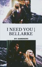 I NEED YOU | Bellarke  by dylankaa