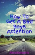 How To Get A Bad Boys Attention by AliciaSamperio