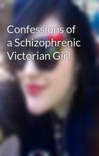 Confessions of a Schizophrenic Victorian Girl by xxOctoberOblivionxx