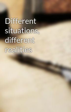 Different situations, different realities by TheMrsWritersblock