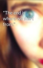 """The end is where we start from."" by gwynniepeg"