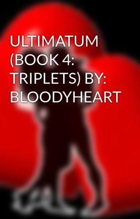 ULTIMATUM (BOOK 4: TRIPLETS) BY: BLOODYHEART by HeartRomances