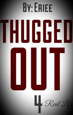 Thugged Out 4: Real Life by eriee_