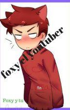 Foxy el Youtuber (Foxy y Tú) [TERMINADA] ? by DanielaBustamanteBer