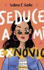 Seduce a mi ex-novio (Disponibles los primeros capítulos) by ValeGarbo