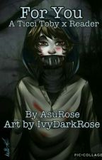 For You - Ticci Toby x Reader by AsuRose