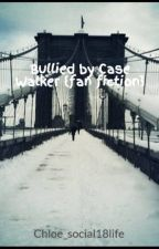 Bullied by Case Walker {fan fiction} by Chloe_social18life
