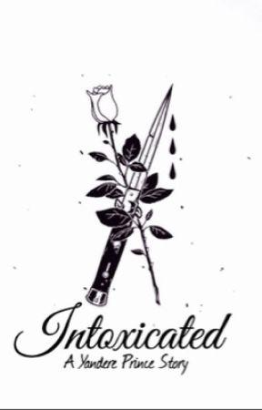 Intoxicated (Yandere Prince X Reader) - ~7~ - Wattpad
